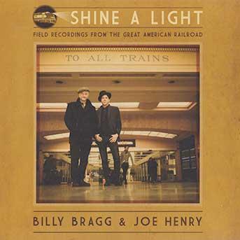Billy Bragg & Joe Henry – Shine A Light: Field Recordings From The Great American Railroad